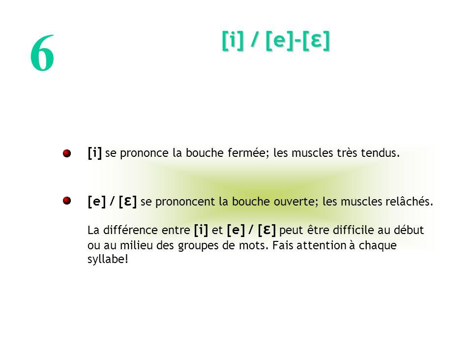 6 [i] / [e]-[ε] [i] se prononce la bouche fermée; les muscles très tendus. [e] / [ε] se prononcent la bouche ouverte; les muscles relâchés.